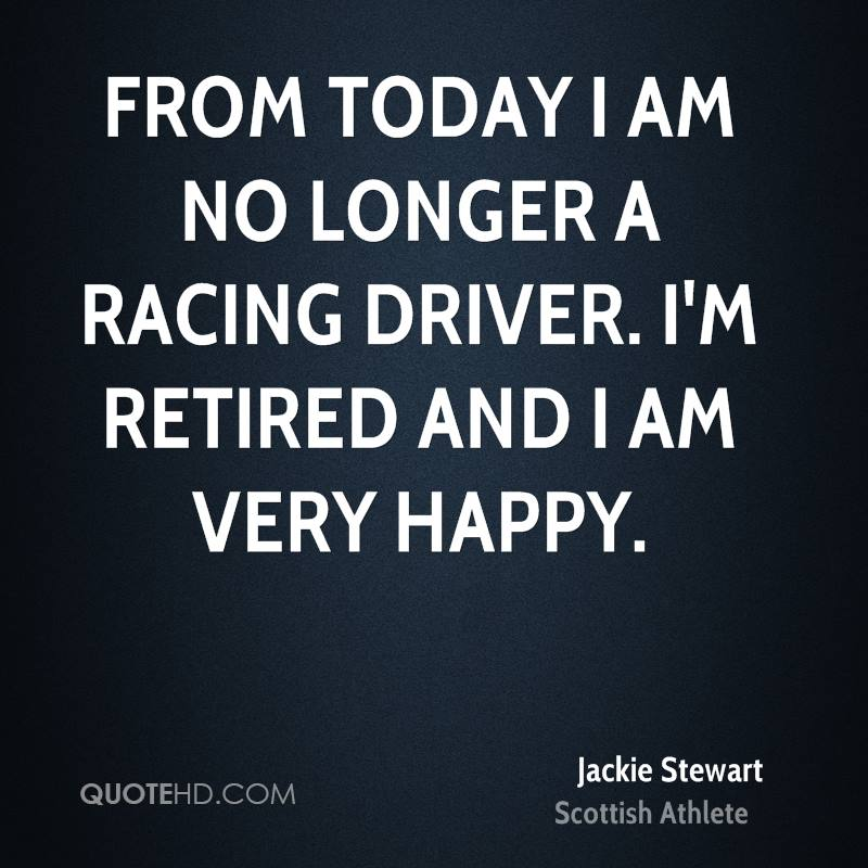 From today I am no longer a racing driver. I'm retired and I am very happy.