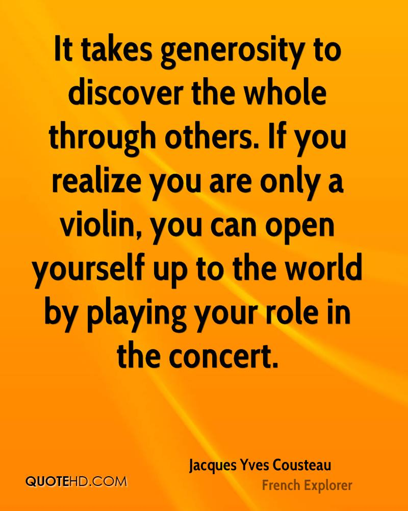 It takes generosity to discover the whole through others. If you realize you are only a violin, you can open yourself up to the world by playing your role in the concert.