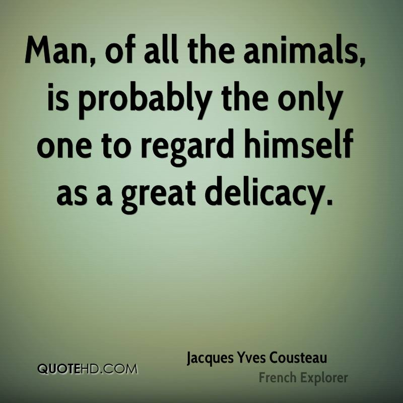 Man, of all the animals, is probably the only one to regard himself as a great delicacy.