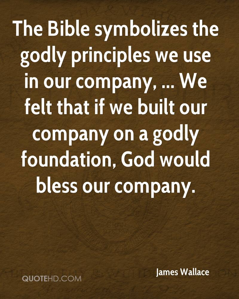 The Bible symbolizes the godly principles we use in our company, ... We felt that if we built our company on a godly foundation, God would bless our company.