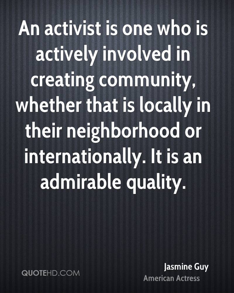 An activist is one who is actively involved in creating community, whether that is locally in their neighborhood or internationally. It is an admirable quality.