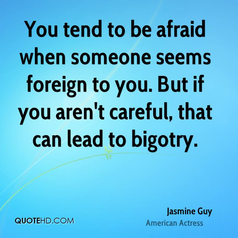 You tend to be afraid when someone seems foreign to you. But if you aren't careful, that can lead to bigotry.