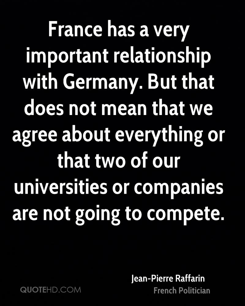 France has a very important relationship with Germany. But that does not mean that we agree about everything or that two of our universities or companies are not going to compete.