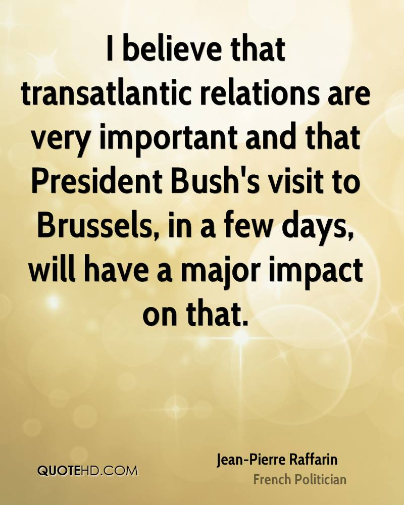 I believe that transatlantic relations are very important and that President Bush's visit to Brussels, in a few days, will have a major impact on that.