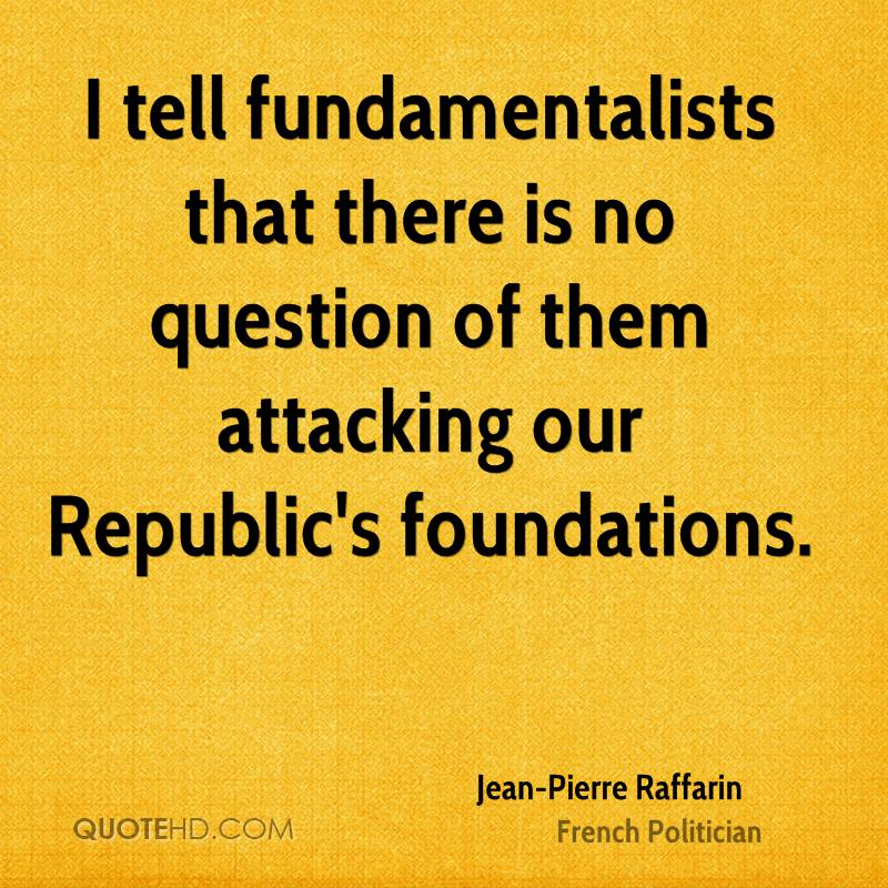 I tell fundamentalists that there is no question of them attacking our Republic's foundations.