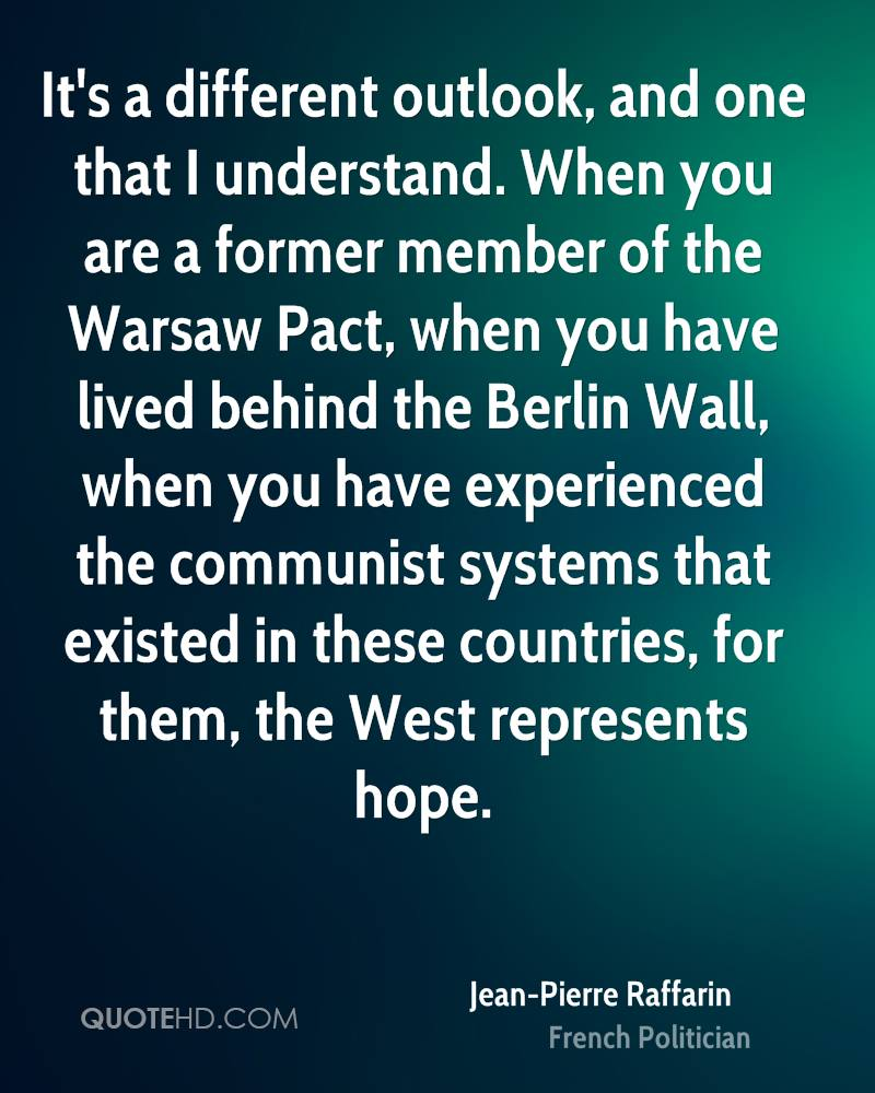 It's a different outlook, and one that I understand. When you are a former member of the Warsaw Pact, when you have lived behind the Berlin Wall, when you have experienced the communist systems that existed in these countries, for them, the West represents hope.