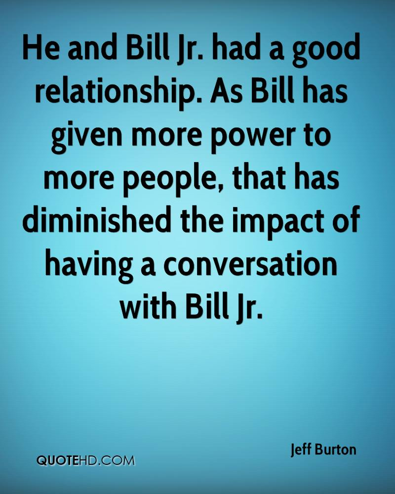 He and Bill Jr. had a good relationship. As Bill has given more power to more people, that has diminished the impact of having a conversation with Bill Jr.