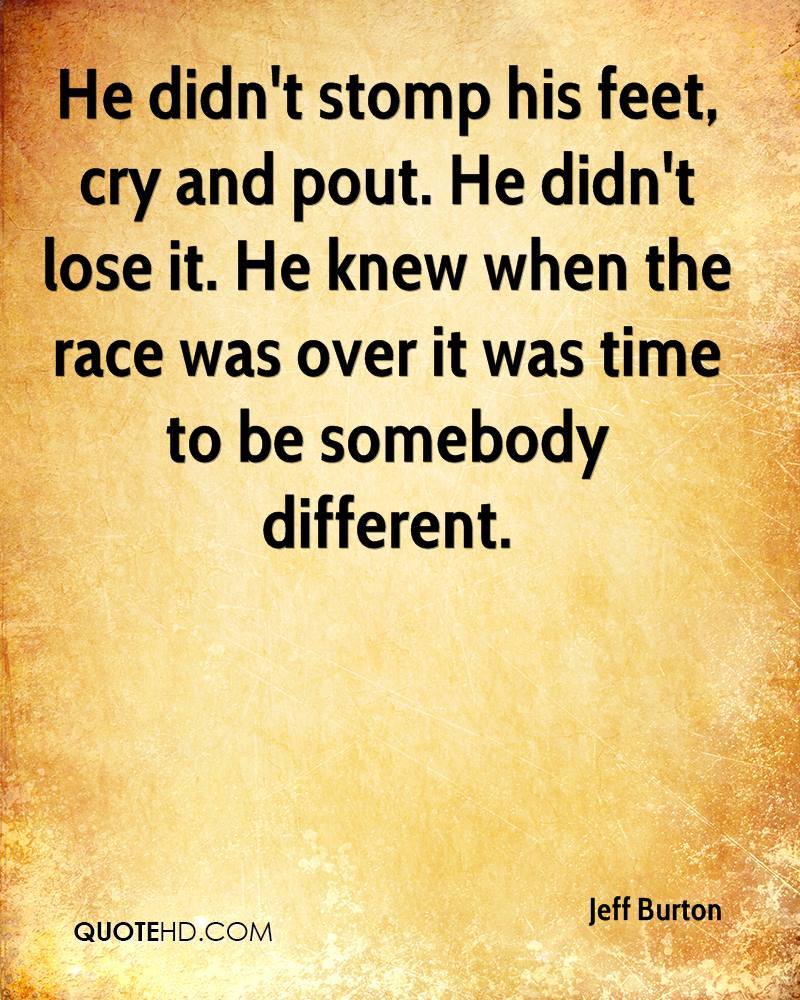 He didn't stomp his feet, cry and pout. He didn't lose it. He knew when the race was over it was time to be somebody different.
