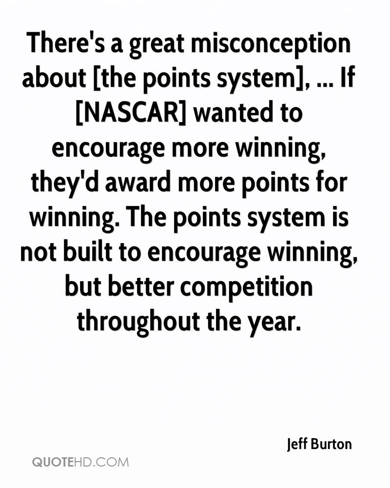 There's a great misconception about [the points system], ... If [NASCAR] wanted to encourage more winning, they'd award more points for winning. The points system is not built to encourage winning, but better competition throughout the year.