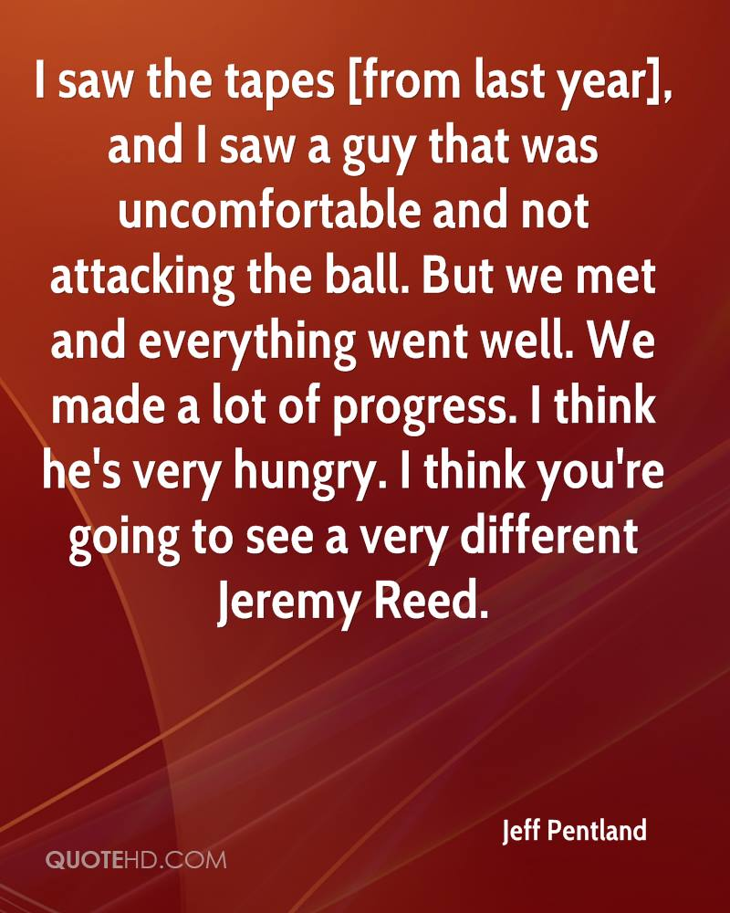 I saw the tapes [from last year], and I saw a guy that was uncomfortable and not attacking the ball. But we met and everything went well. We made a lot of progress. I think he's very hungry. I think you're going to see a very different Jeremy Reed.