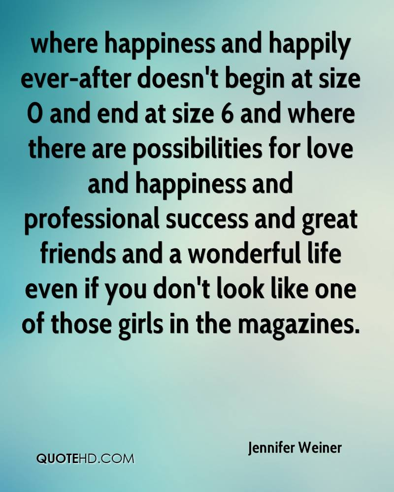where happiness and happily ever-after doesn't begin at size 0 and end at size 6 and where there are possibilities for love and happiness and professional success and great friends and a wonderful life even if you don't look like one of those girls in the magazines.