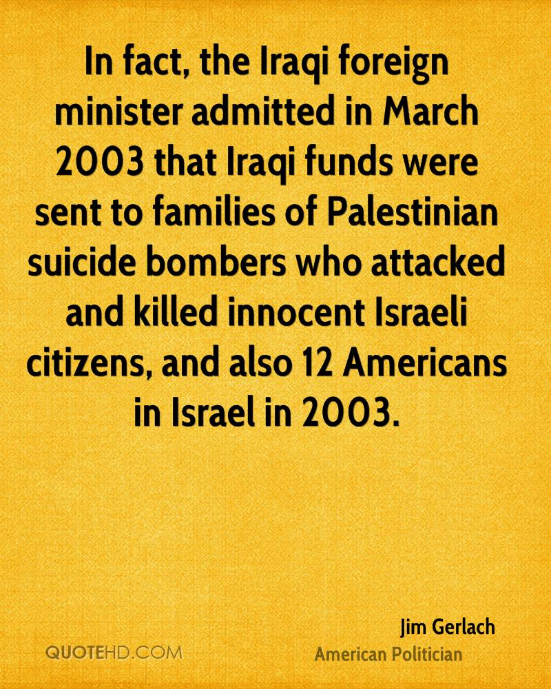 In fact, the Iraqi foreign minister admitted in March 2003 that Iraqi funds were sent to families of Palestinian suicide bombers who attacked and killed innocent Israeli citizens, and also 12 Americans in Israel in 2003.