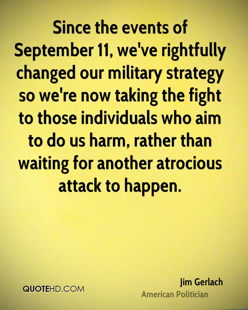 Since the events of September 11, we've rightfully changed our military strategy so we're now taking the fight to those individuals who aim to do us harm, rather than waiting for another atrocious attack to happen.