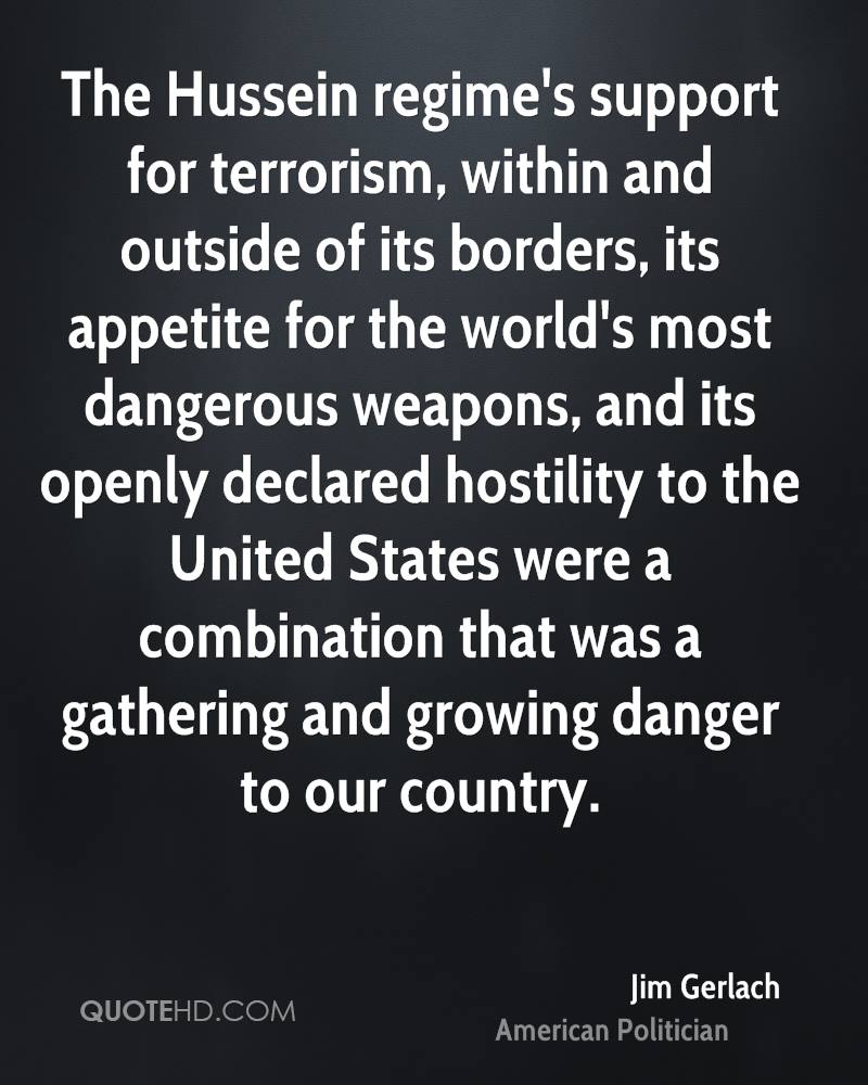 The Hussein regime's support for terrorism, within and outside of its borders, its appetite for the world's most dangerous weapons, and its openly declared hostility to the United States were a combination that was a gathering and growing danger to our country.