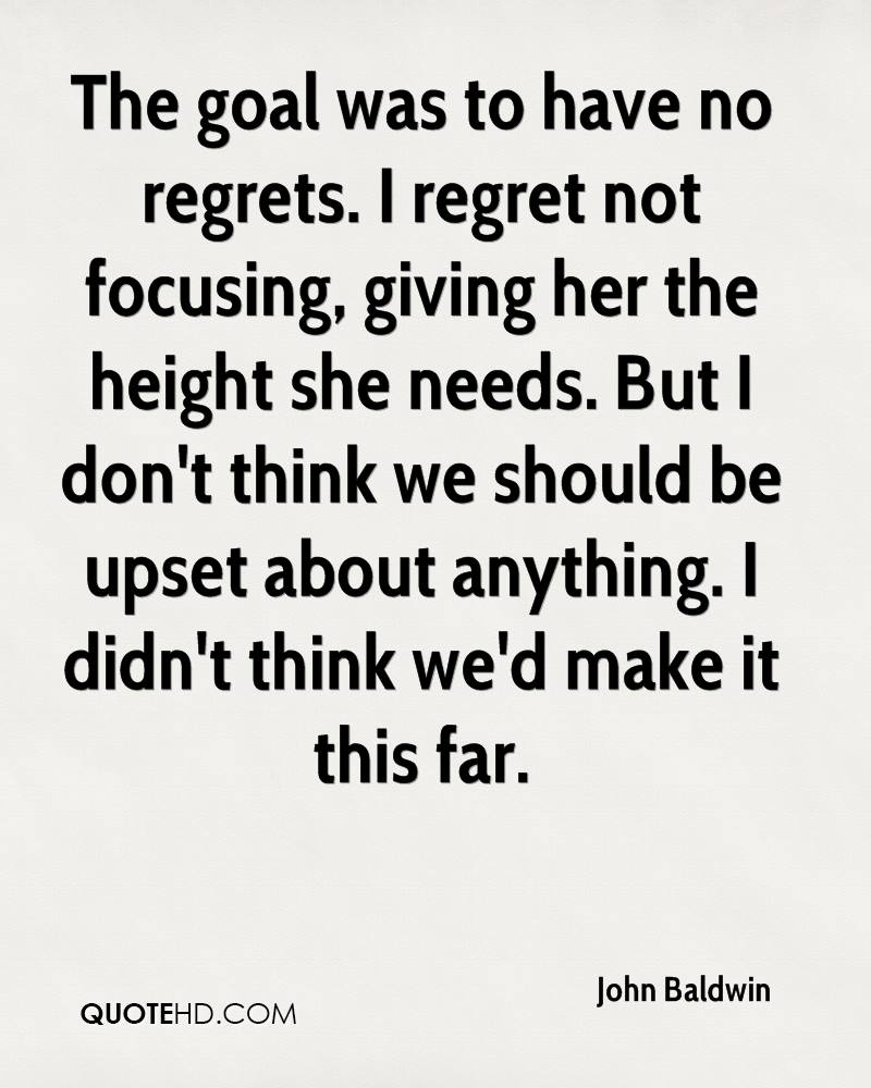 The goal was to have no regrets. I regret not focusing, giving her the height she needs. But I don't think we should be upset about anything. I didn't think we'd make it this far.