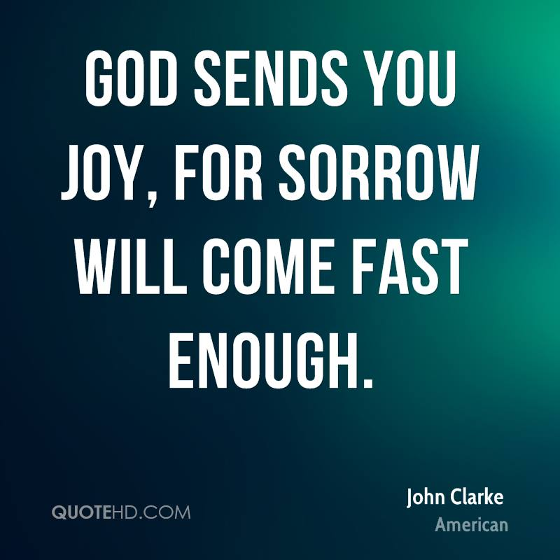 God sends you joy, for sorrow will come fast enough.