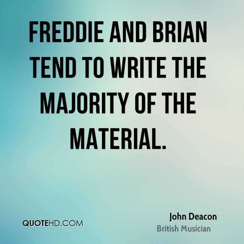 Freddie and Brian tend to write the majority of the material.