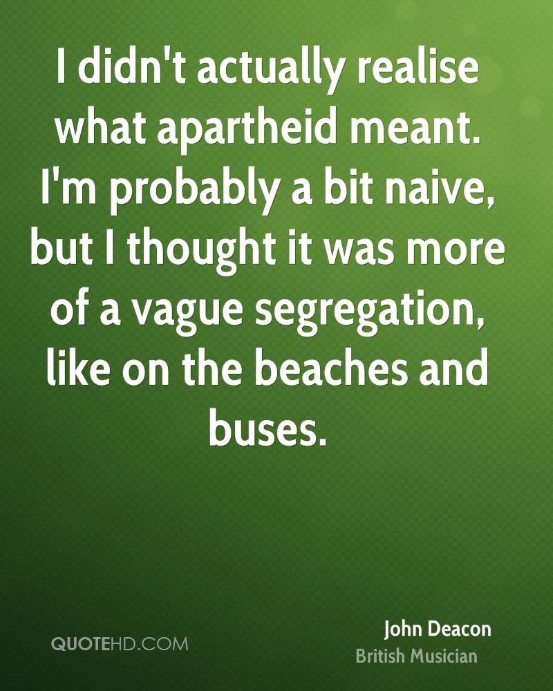 I didn't actually realise what apartheid meant. I'm probably a bit naive, but I thought it was more of a vague segregation, like on the beaches and buses.