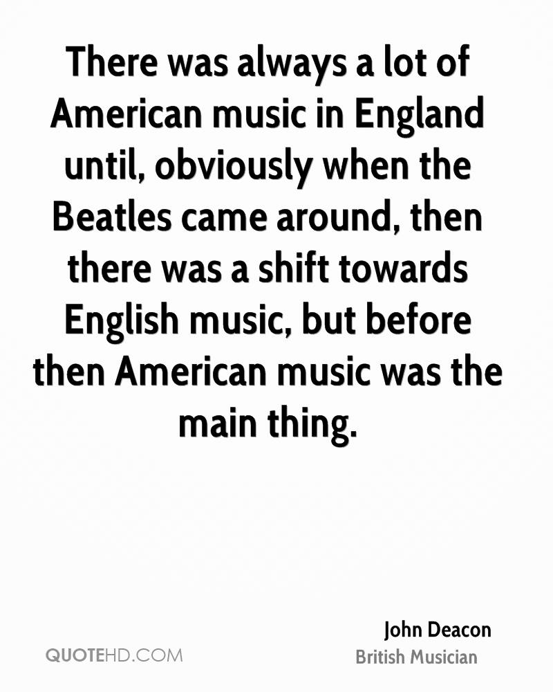 There was always a lot of American music in England until, obviously when the Beatles came around, then there was a shift towards English music, but before then American music was the main thing.