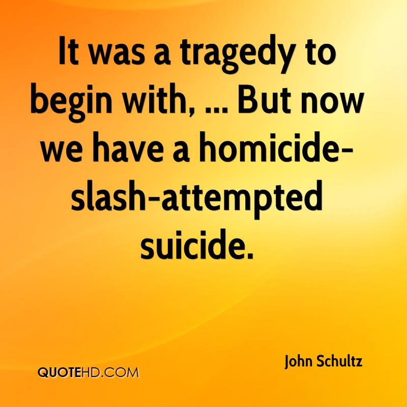It was a tragedy to begin with, ... But now we have a homicide-slash-attempted suicide.