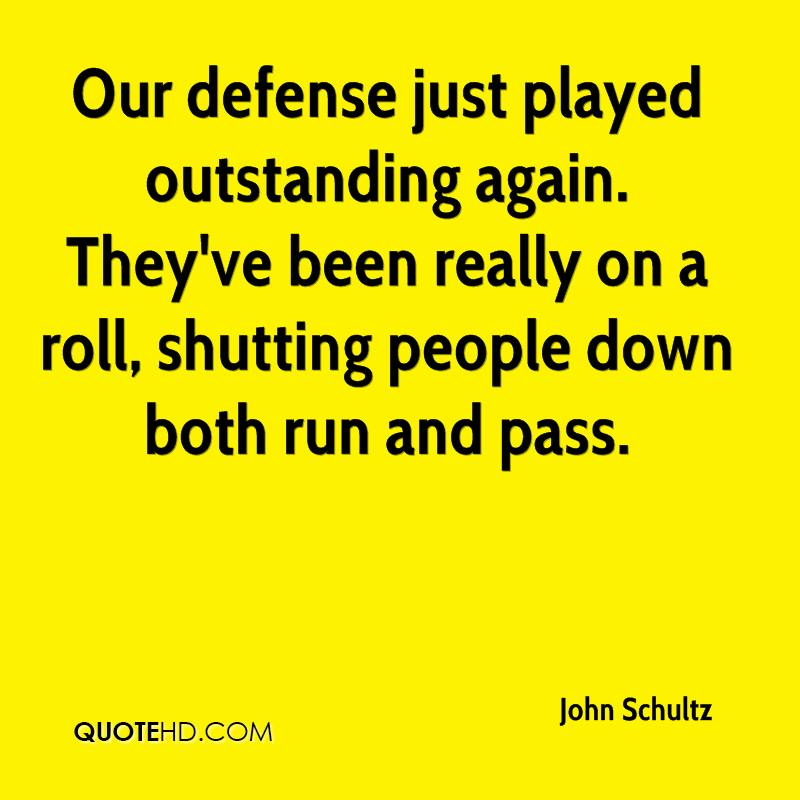 Our defense just played outstanding again. They've been really on a roll, shutting people down both run and pass.