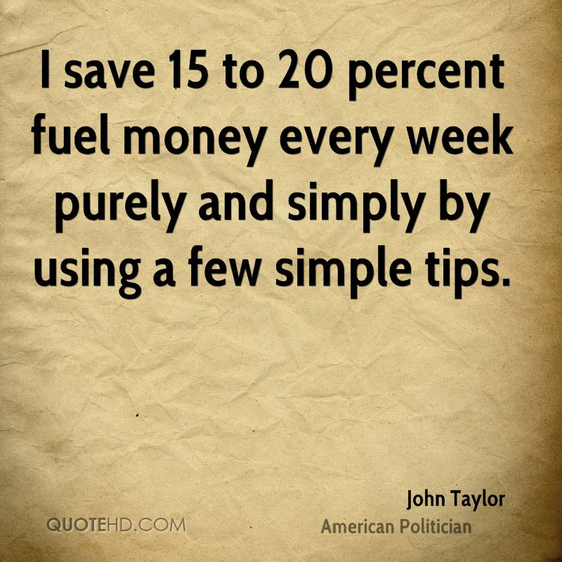 I save 15 to 20 percent fuel money every week purely and simply by using a few simple tips.