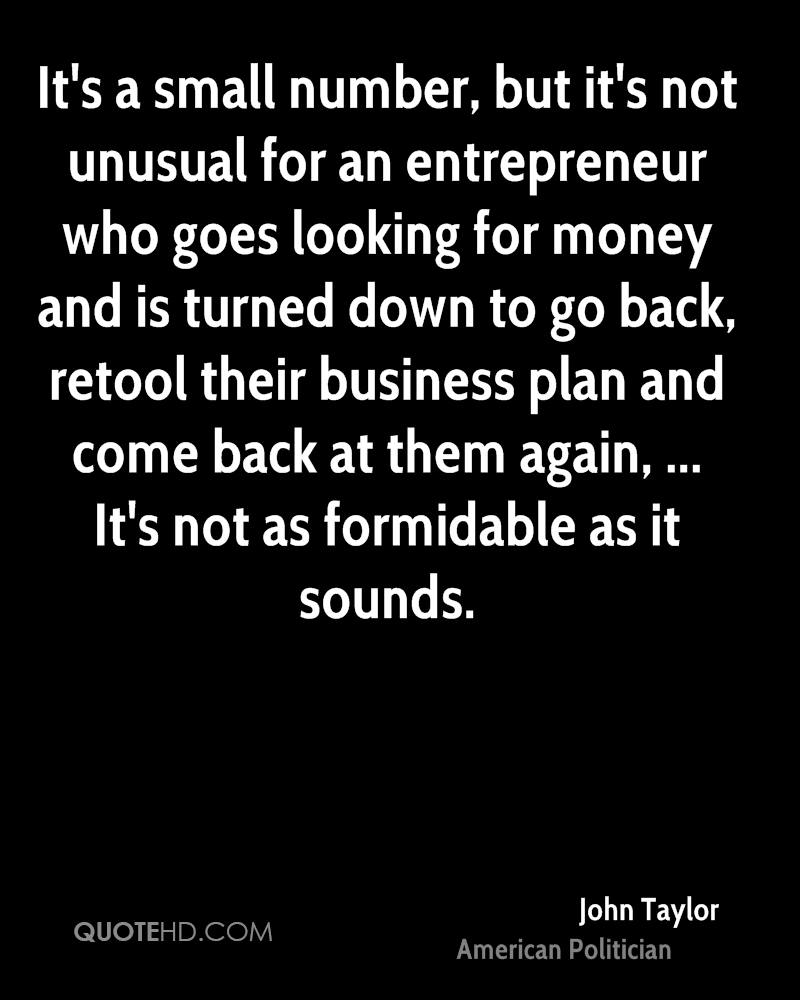 It's a small number, but it's not unusual for an entrepreneur who goes looking for money and is turned down to go back, retool their business plan and come back at them again, ... It's not as formidable as it sounds.