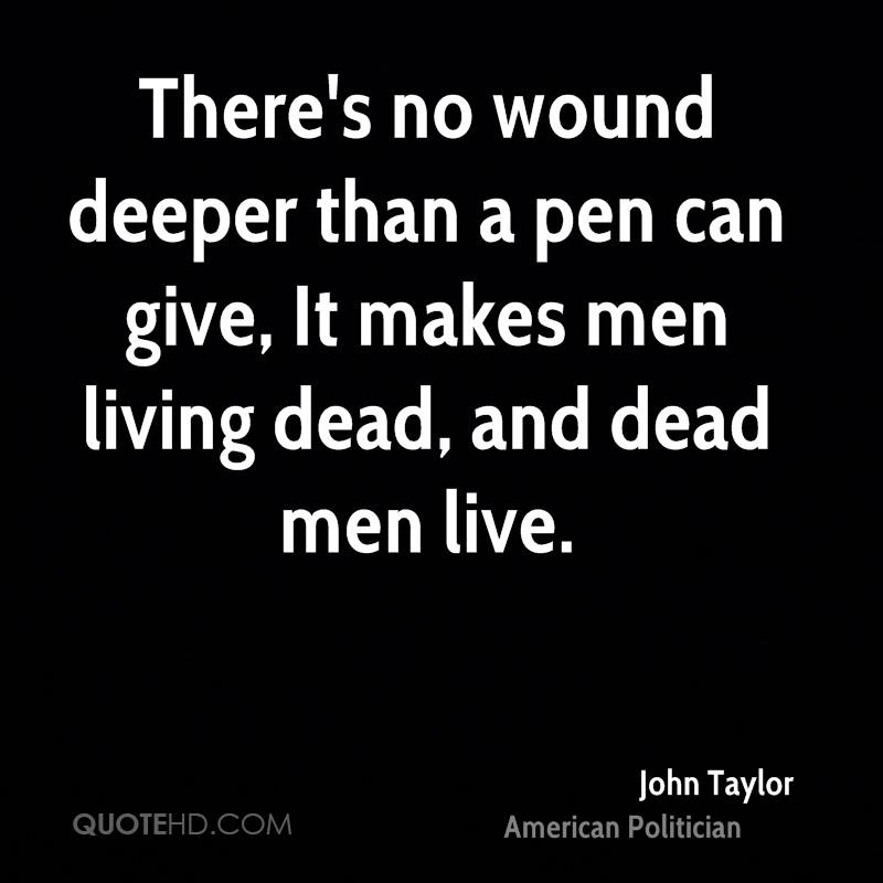 There's no wound deeper than a pen can give, It makes men living dead, and dead men live.
