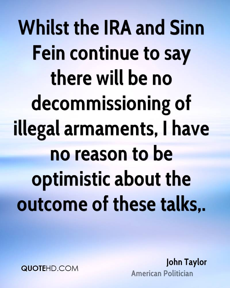 Whilst the IRA and Sinn Fein continue to say there will be no decommissioning of illegal armaments, I have no reason to be optimistic about the outcome of these talks.