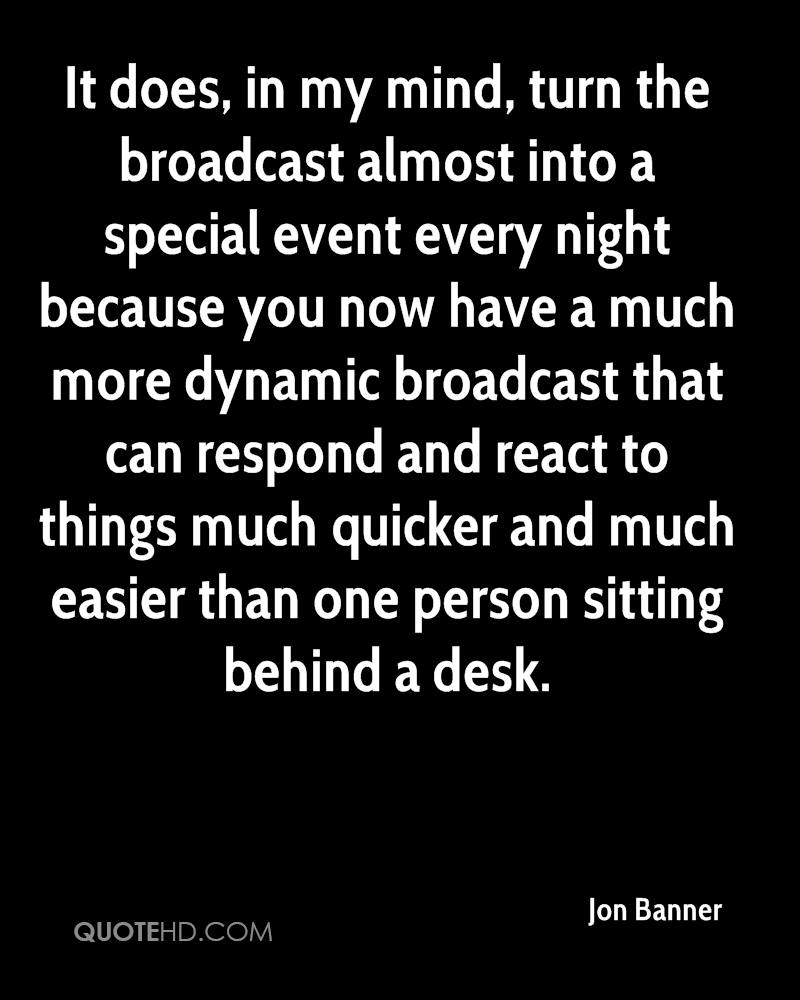 It does, in my mind, turn the broadcast almost into a special event every night because you now have a much more dynamic broadcast that can respond and react to things much quicker and much easier than one person sitting behind a desk.