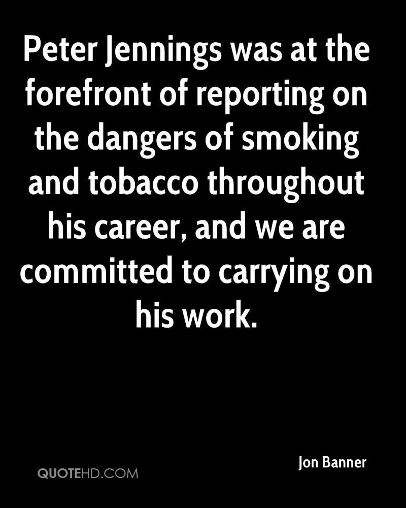 Peter Jennings was at the forefront of reporting on the dangers of smoking and tobacco throughout his career, and we are committed to carrying on his work.