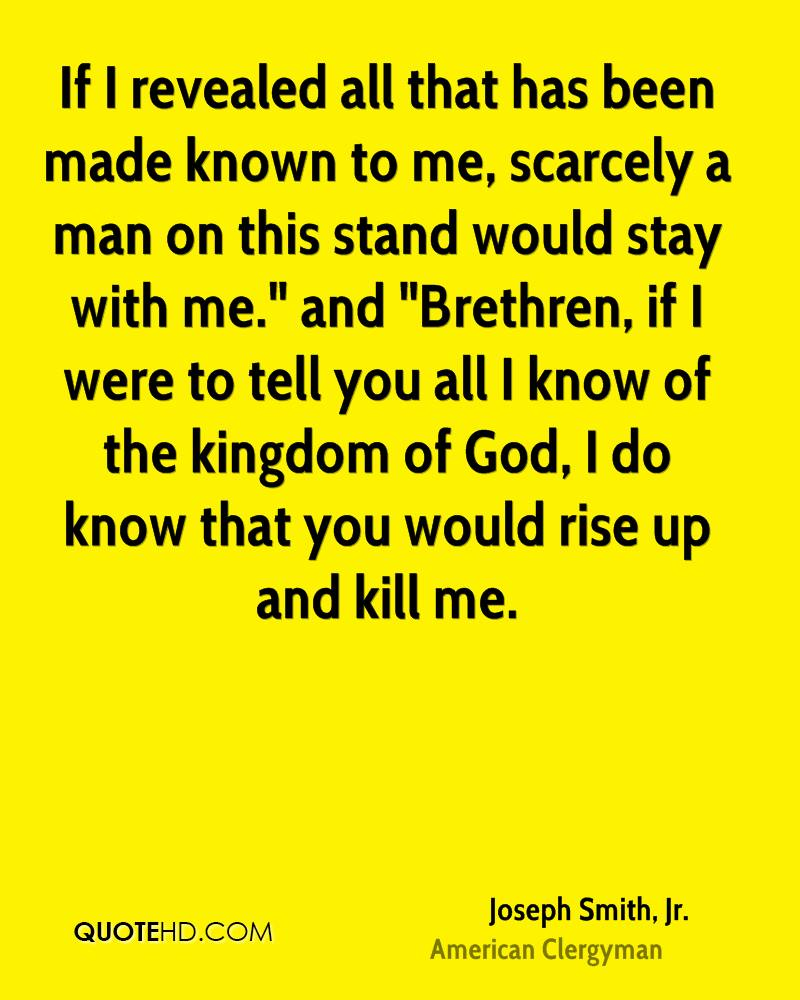 """If I revealed all that has been made known to me, scarcely a man on this stand would stay with me."""" and """"Brethren, if I were to tell you all I know of the kingdom of God, I do know that you would rise up and kill me."""