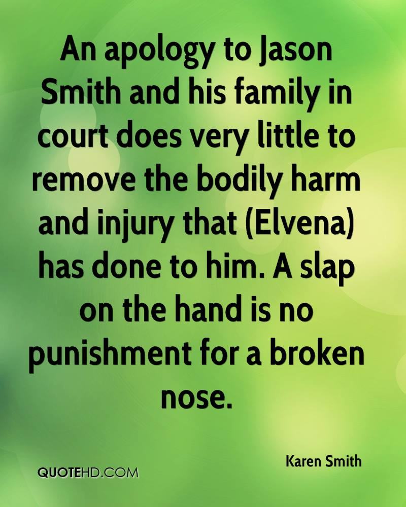 An apology to Jason Smith and his family in court does very little to remove the bodily harm and injury that (Elvena) has done to him. A slap on the hand is no punishment for a broken nose.