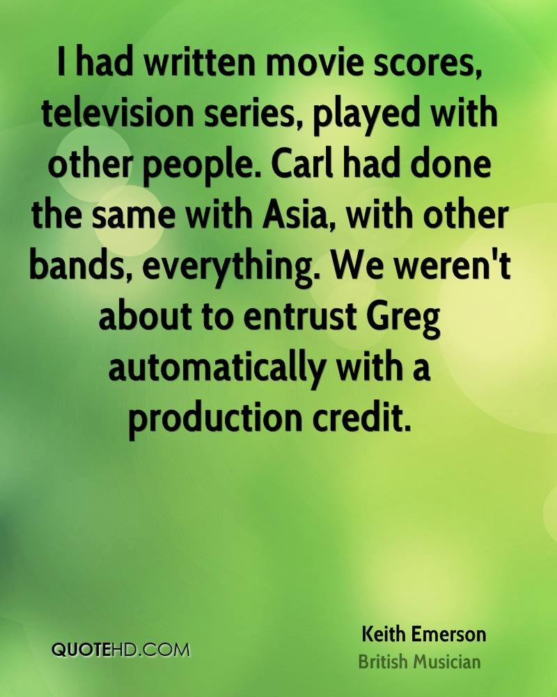 I had written movie scores, television series, played with other people. Carl had done the same with Asia, with other bands, everything. We weren't about to entrust Greg automatically with a production credit.