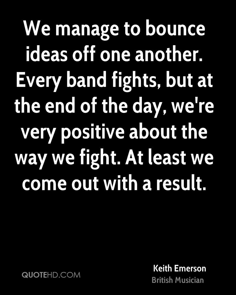 We manage to bounce ideas off one another. Every band fights, but at the end of the day, we're very positive about the way we fight. At least we come out with a result.