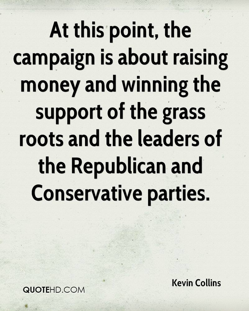 At this point, the campaign is about raising money and winning the support of the grass roots and the leaders of the Republican and Conservative parties.