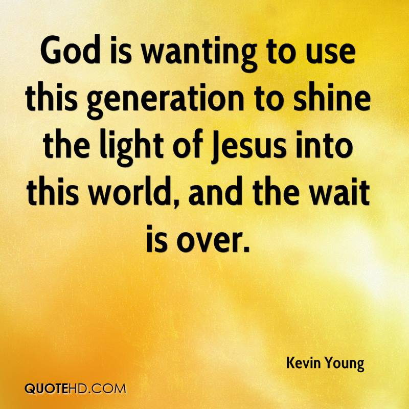 God is wanting to use this generation to shine the light of Jesus into this world, and the wait is over.