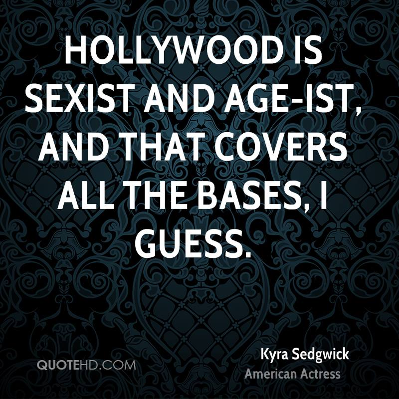 Hollywood is sexist and age-ist, and that covers all the bases, I guess.