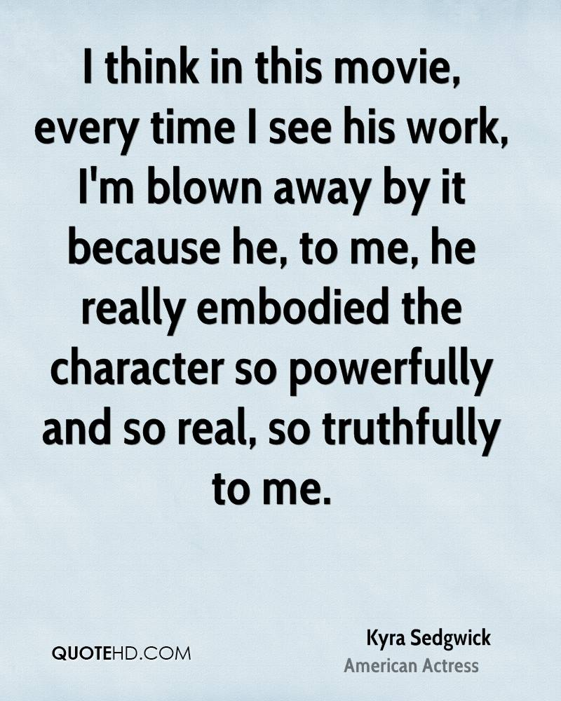 I think in this movie, every time I see his work, I'm blown away by it because he, to me, he really embodied the character so powerfully and so real, so truthfully to me.