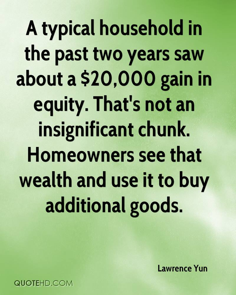 A typical household in the past two years saw about a $20,000 gain in equity. That's not an insignificant chunk. Homeowners see that wealth and use it to buy additional goods.