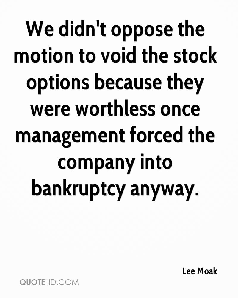 We didn't oppose the motion to void the stock options because they were worthless once management forced the company into bankruptcy anyway.