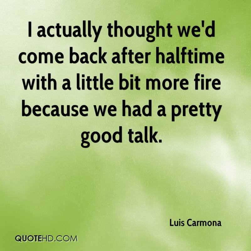I actually thought we'd come back after halftime with a little bit more fire because we had a pretty good talk.