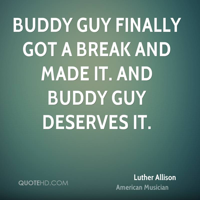 Buddy Guy finally got a break and made it. And Buddy Guy deserves it.