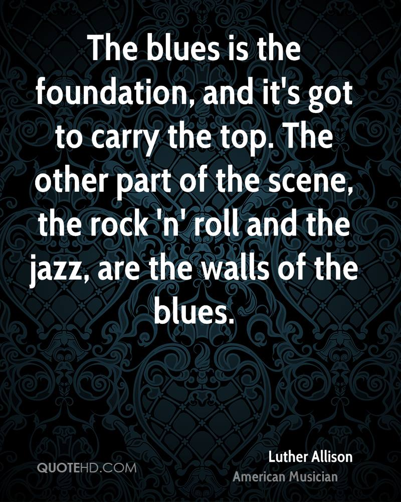The blues is the foundation, and it's got to carry the top. The other part of the scene, the rock 'n' roll and the jazz, are the walls of the blues.
