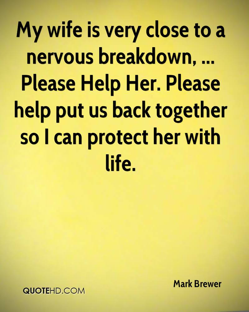 My wife is very close to a nervous breakdown, ... Please Help Her. Please help put us back together so I can protect her with life.