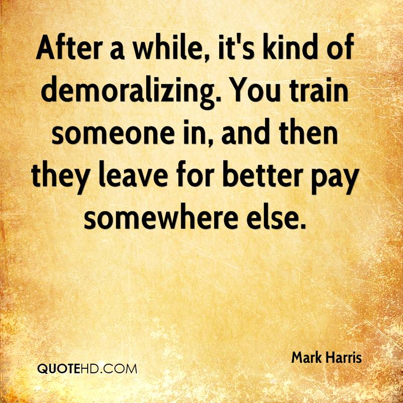 After a while, it's kind of demoralizing. You train someone in, and then they leave for better pay somewhere else.