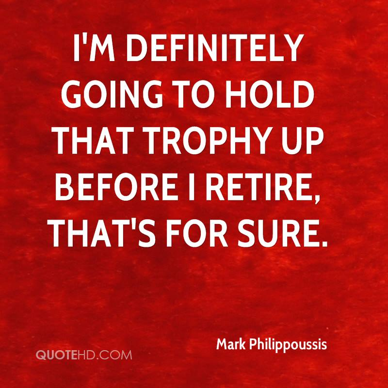 I'm definitely going to hold that trophy up before I retire, that's for sure.