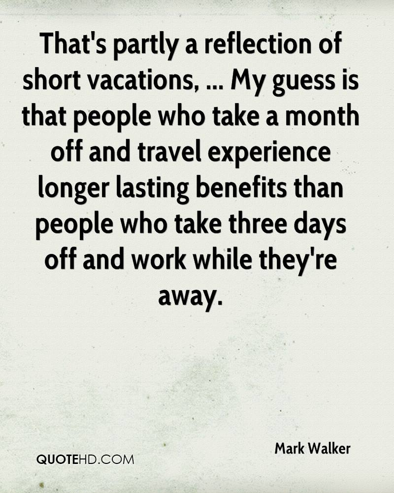 That's partly a reflection of short vacations, ... My guess is that people who take a month off and travel experience longer lasting benefits than people who take three days off and work while they're away.