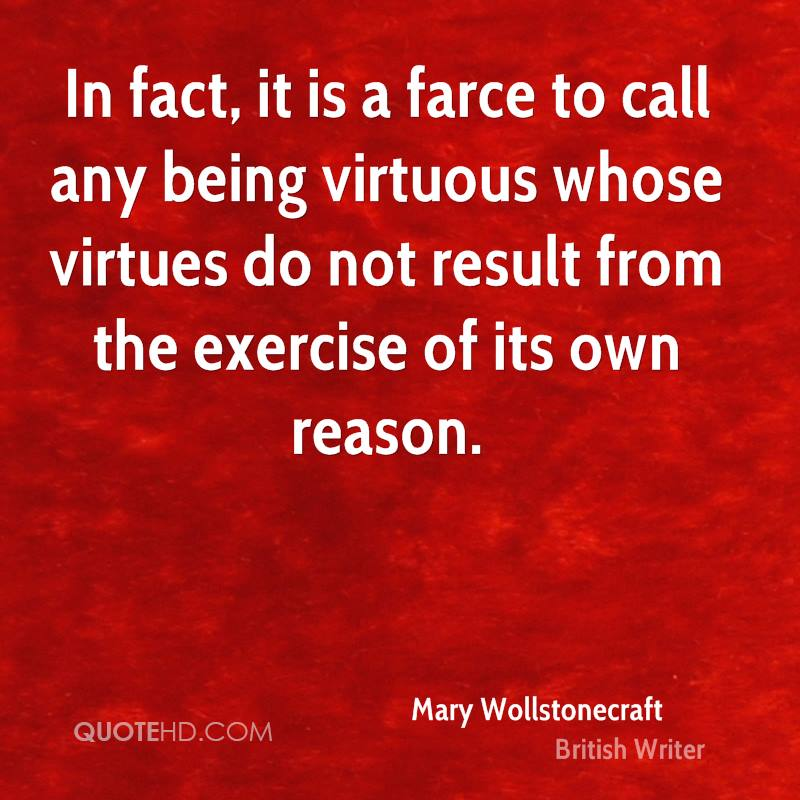 In fact, it is a farce to call any being virtuous whose virtues do not result from the exercise of its own reason.