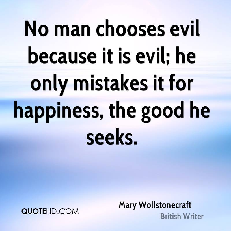 No man chooses evil because it is evil; he only mistakes it for happiness, the good he seeks.